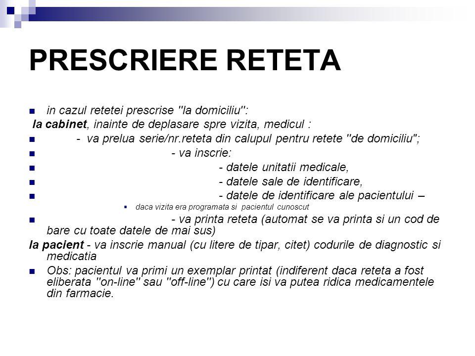 PRESCRIERE RETETA in cazul retetei prescrise la domiciliu : la cabinet, inainte de deplasare spre vizita, medicul : - va prelua serie/nr.reteta din calupul pentru retete de domiciliu ; - va inscrie: - datele unitatii medicale, - datele sale de identificare, - datele de identificare ale pacientului –  daca vizita era programata si pacientul cunoscut - va printa reteta (automat se va printa si un cod de bare cu toate datele de mai sus) la pacient - va inscrie manual (cu litere de tipar, citet) codurile de diagnostic si medicatia Obs: pacientul va primi un exemplar printat (indiferent daca reteta a fost eliberata on-line sau off-line ) cu care isi va putea ridica medicamentele din farmacie.