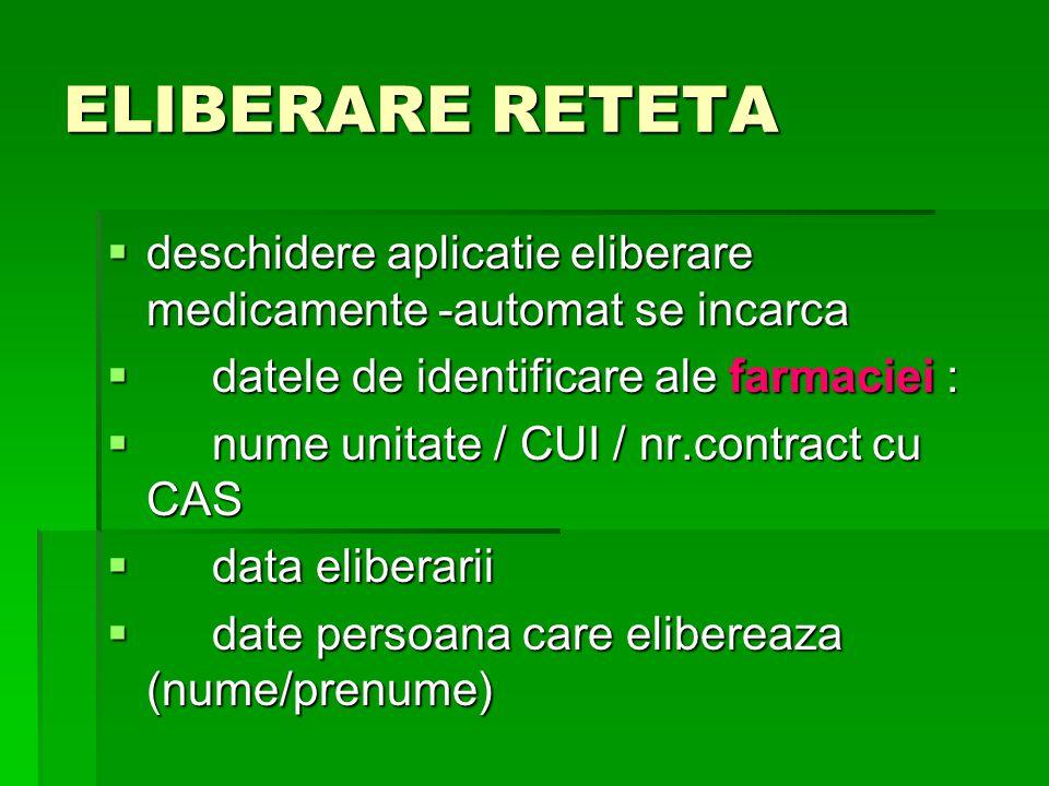 ELIBERARE RETETA  deschidere aplicatie eliberare medicamente -automat se incarca  datele de identificare ale farmaciei :  nume unitate / CUI / nr.contract cu CAS  data eliberarii  date persoana care elibereaza (nume/prenume)