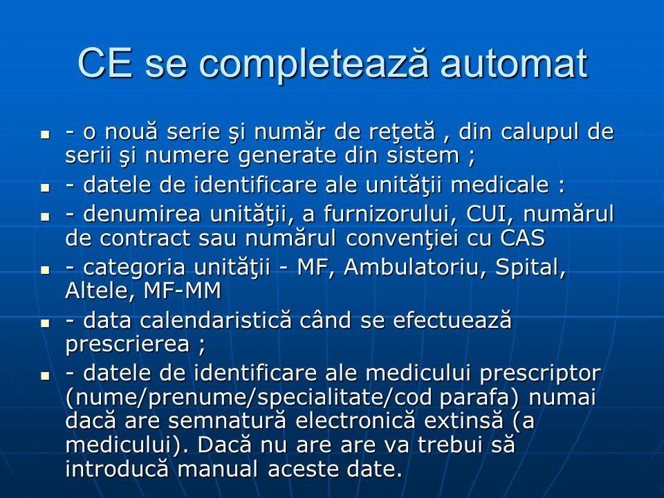 CE se completează automat - o nouă serie şi număr de reţetă, din calupul de serii şi numere generate din sistem ; - o nouă serie şi număr de reţetă, din calupul de serii şi numere generate din sistem ; - datele de identificare ale unităţii medicale : - datele de identificare ale unităţii medicale : - denumirea unităţii, a furnizorului, CUI, numărul de contract sau numărul convenţiei cu CAS - denumirea unităţii, a furnizorului, CUI, numărul de contract sau numărul convenţiei cu CAS - categoria unităţii - MF, Ambulatoriu, Spital, Altele, MF-MM - categoria unităţii - MF, Ambulatoriu, Spital, Altele, MF-MM - data calendaristică când se efectuează prescrierea ; - data calendaristică când se efectuează prescrierea ; - datele de identificare ale medicului prescriptor (nume/prenume/specialitate/cod parafa) numai dacă are semnatură electronică extinsă (a medicului).