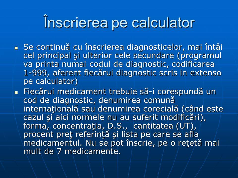 Înscrierea pe calculator Se continuă cu înscrierea diagnosticelor, mai întâi cel principal şi ulterior cele secundare (programul va printa numai codul de diagnostic, codificarea 1-999, aferent fiecărui diagnostic scris in extenso pe calculator) Se continuă cu înscrierea diagnosticelor, mai întâi cel principal şi ulterior cele secundare (programul va printa numai codul de diagnostic, codificarea 1-999, aferent fiecărui diagnostic scris in extenso pe calculator) Fiecărui medicament trebuie să-i corespundă un cod de diagnostic, denumirea comună internaţională sau denumirea corecială (când este cazul şi aici normele nu au suferit modificări), forma, concentraţia, D.S., cantitatea (UT), procent preţ referinţă şi lista pe care se afla medicamentul.