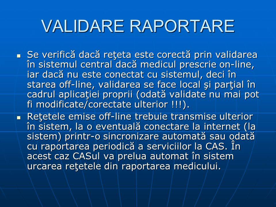 VALIDARE RAPORTARE Se verifică dacă reţeta este corectă prin validarea în sistemul central dacă medicul prescrie on-line, iar dacă nu este conectat cu sistemul, deci în starea off-line, validarea se face local şi parţial în cadrul aplicaţiei proprii (odată validate nu mai pot fi modificate/corectate ulterior !!!).