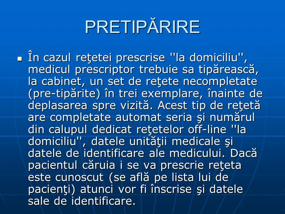 PRETIPĂRIRE În cazul reţetei prescrise la domiciliu , medicul prescriptor trebuie sa tipărească, la cabinet, un set de reţete necompletate (pre-tipărite) în trei exemplare, înainte de deplasarea spre vizită.