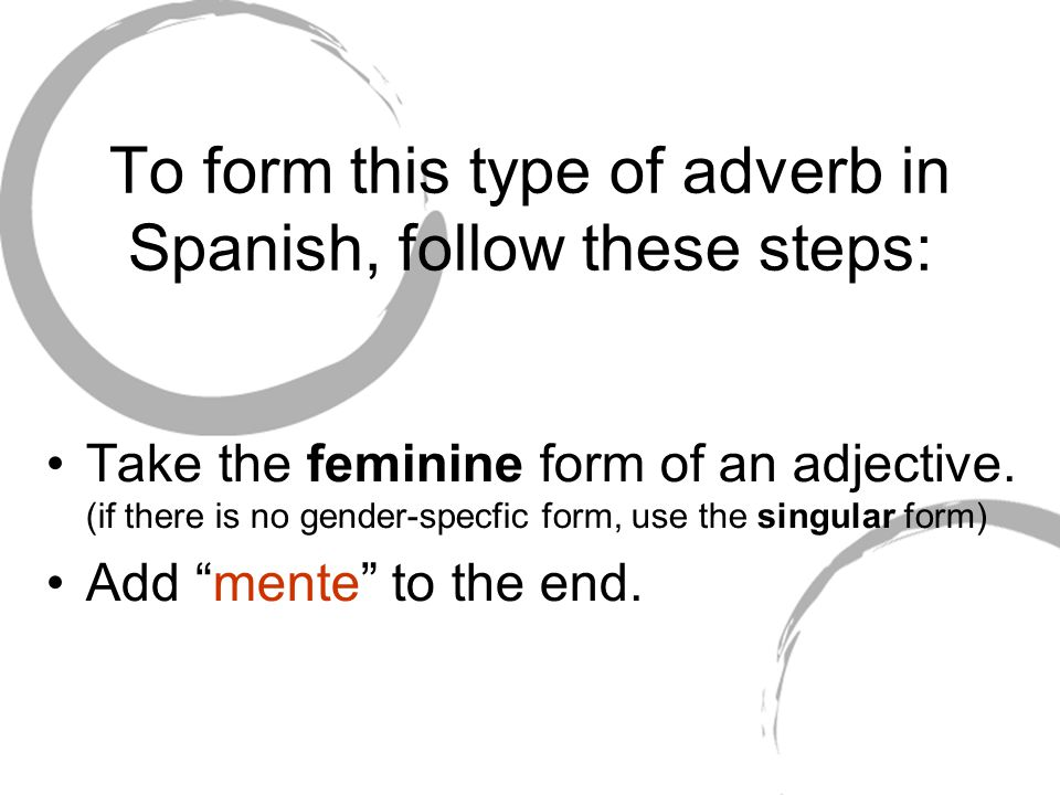 To form this type of adverb in Spanish, follow these steps: Take the feminine form of an adjective.