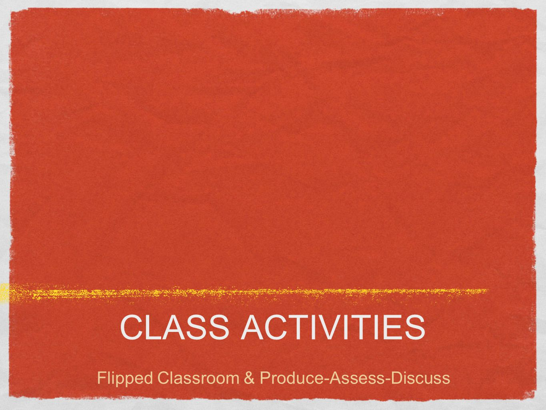 CLASS ACTIVITIES Flipped Classroom & Produce-Assess-Discuss