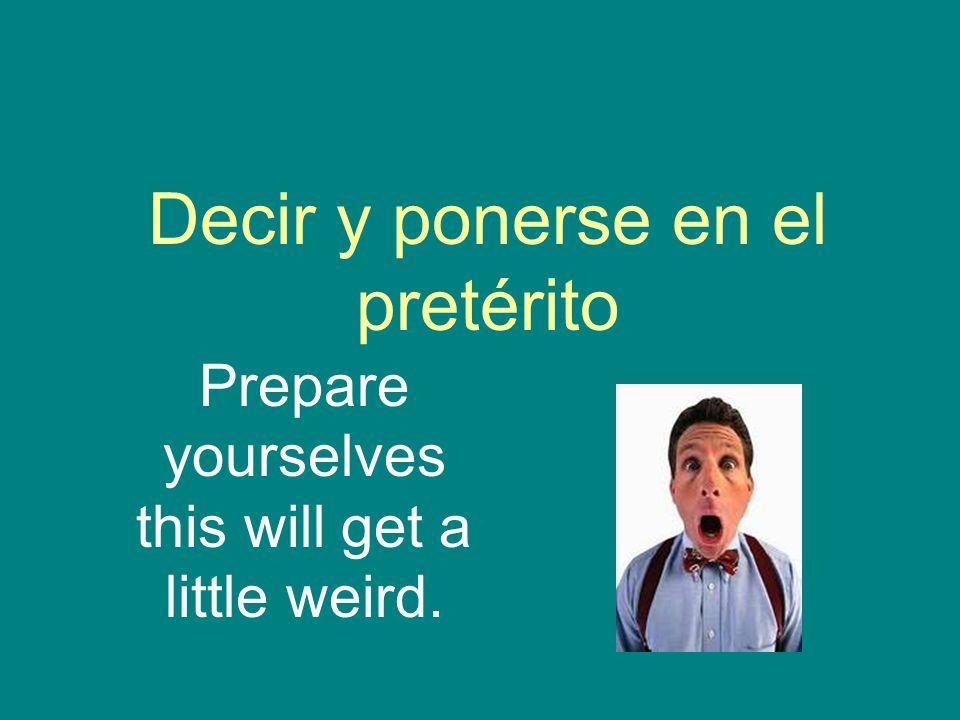 Decir y ponerse en el pretérito Prepare yourselves this will get a little weird.