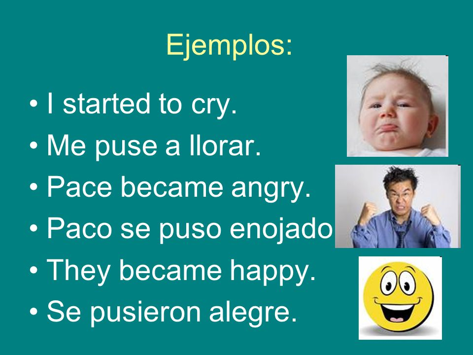 Ejemplos: I started to cry. Me puse a llorar. Pace became angry.