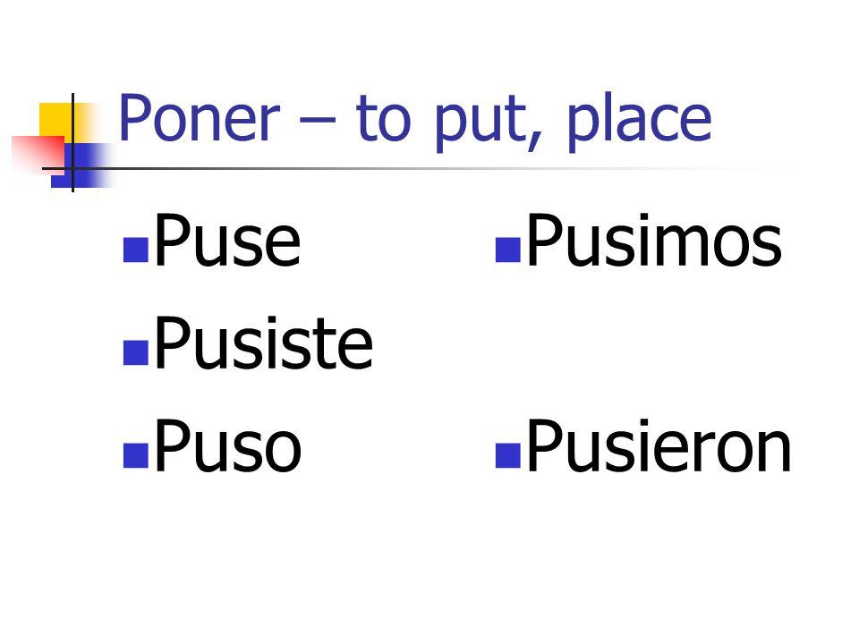 Poner – to put, place Puse Pusiste Puso Pusimos Pusieron