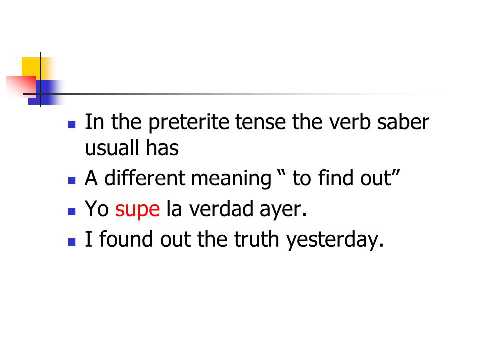 In the preterite tense the verb saber usuall has A different meaning to find out Yo supe la verdad ayer.