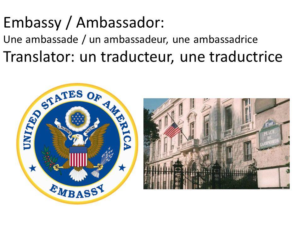 Embassy / Ambassador: Une ambassade / un ambassadeur, une ambassadrice Translator: un traducteur, une traductrice