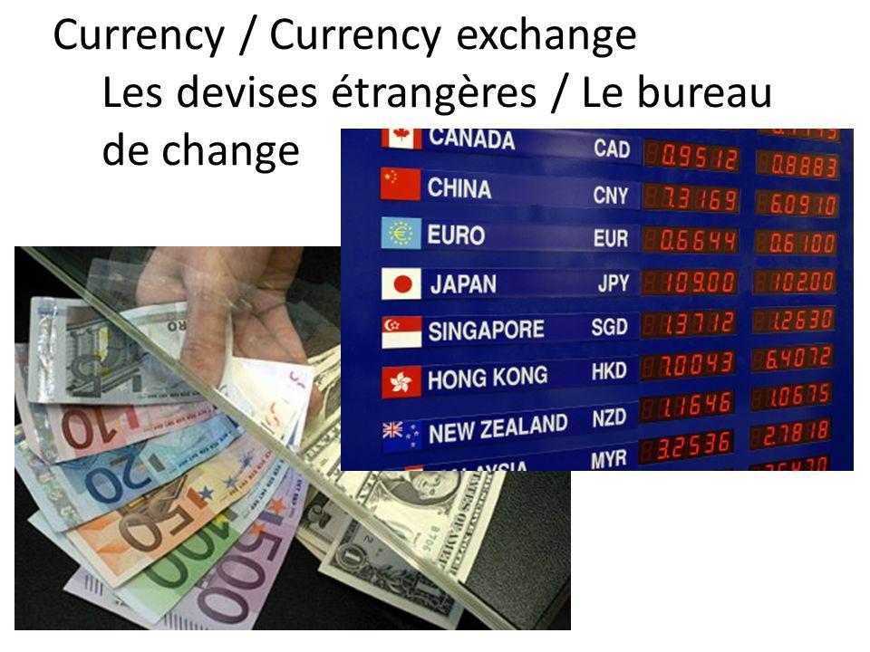 Currency / Currency exchange Les devises étrangères / Le bureau de change