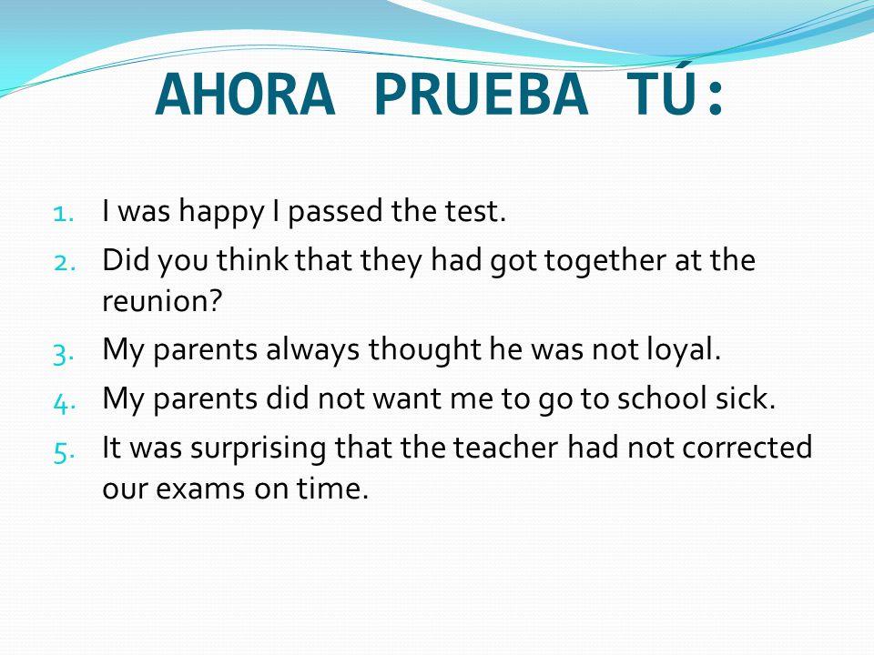 AHORA PRUEBA TÚ: 1. I was happy I passed the test.