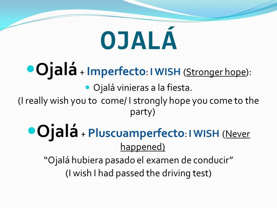 OJALÁ Ojalá + Imperfecto : I WISH (Stronger hope): Ojalá vinieras a la fiesta.