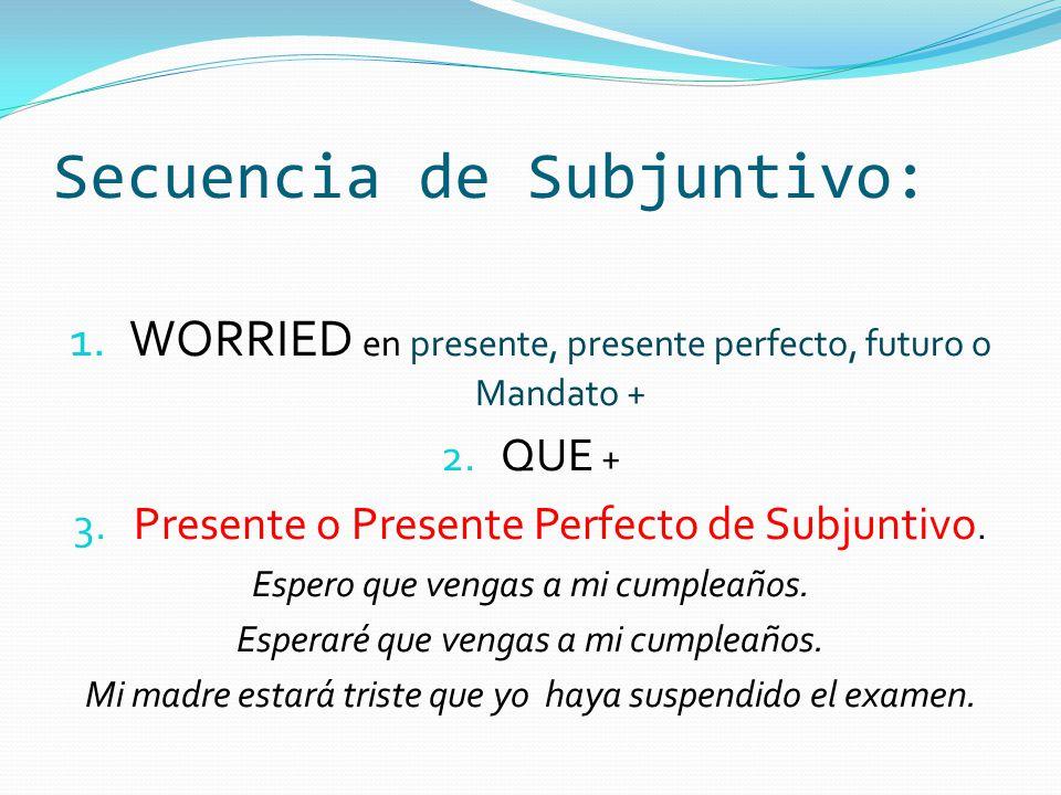 Secuencia de Subjuntivo: 1. WORRIED en presente, presente perfecto, futuro o Mandato + 2.