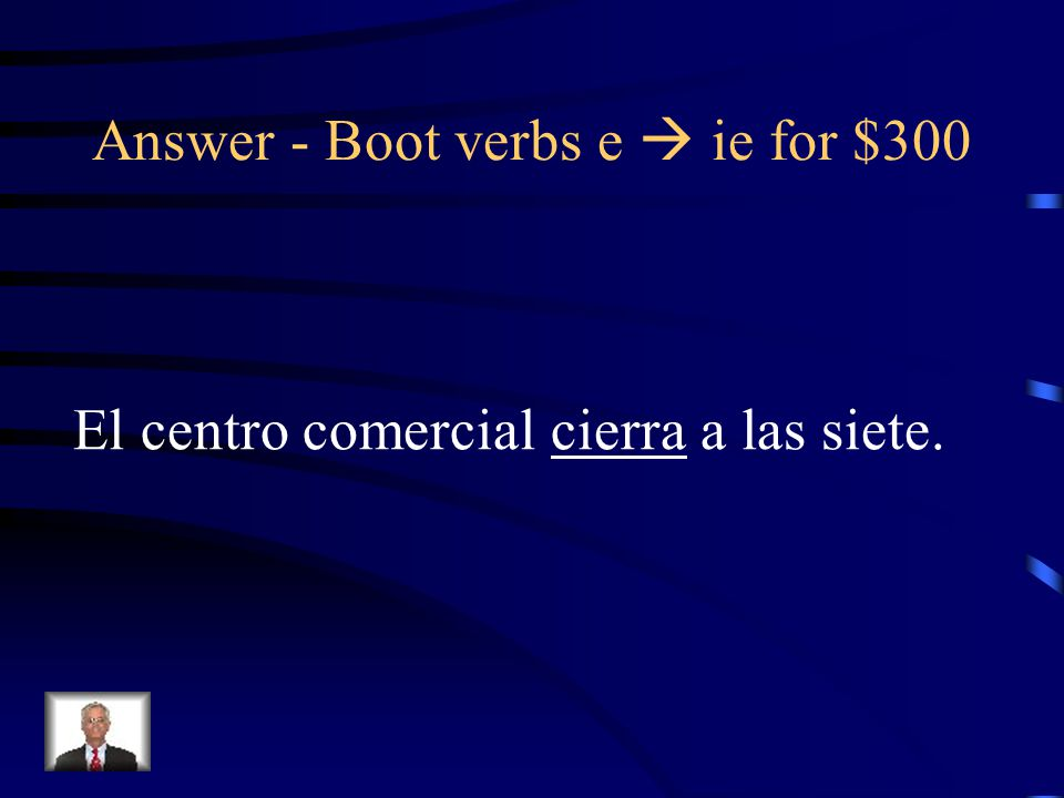 Boot verbs e  ie for $300 Put the appropriate form of the Verb in parentheses: El centro comercial ______ (cerrar) a las siete.
