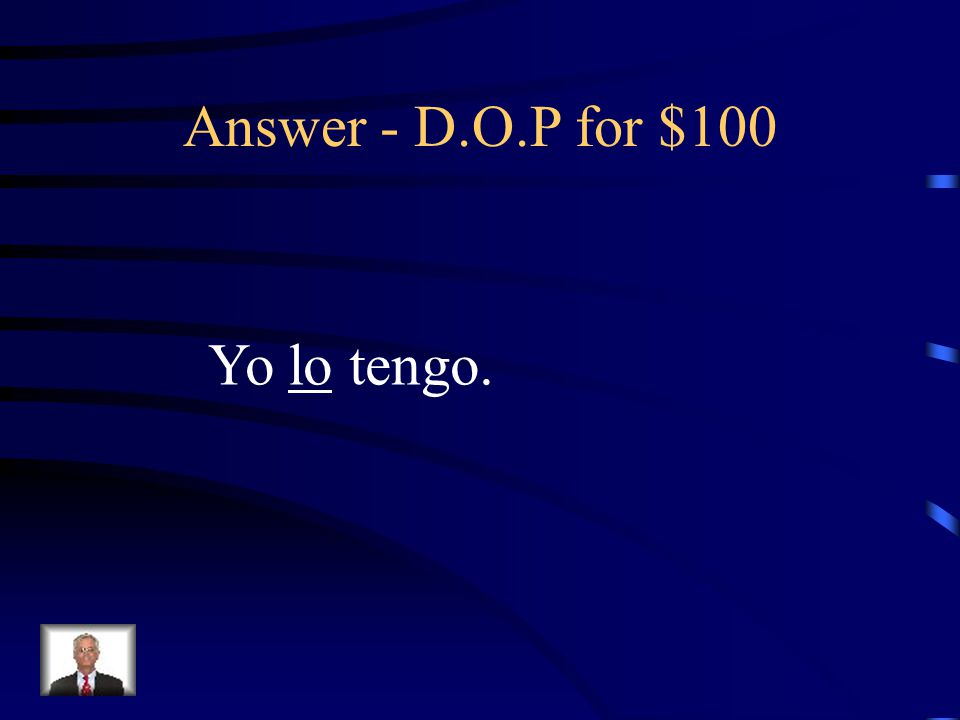 D.O.P for $100 Rewrite the sentence replacing the underlined word with a Direct Object Pronoun: Yo tengo el dinero.