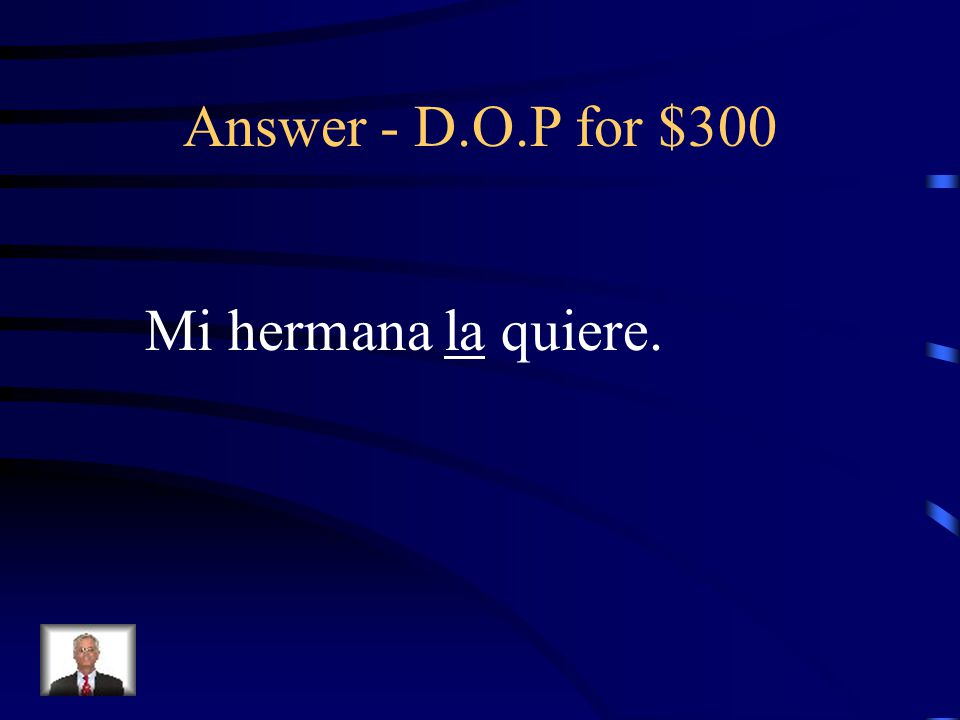 D.O.P for $300 Rewrite the sentence replacing the underlined word with a Direct Object Pronoun: Mi hermana quiere la camiseta.