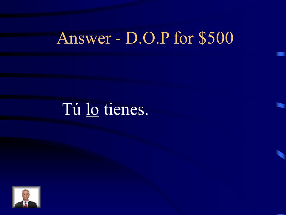 D.O.P for $500 Rewrite the sentence replacing the underlined word with a Direct Object Pronoun: Tú tienes el gorro.