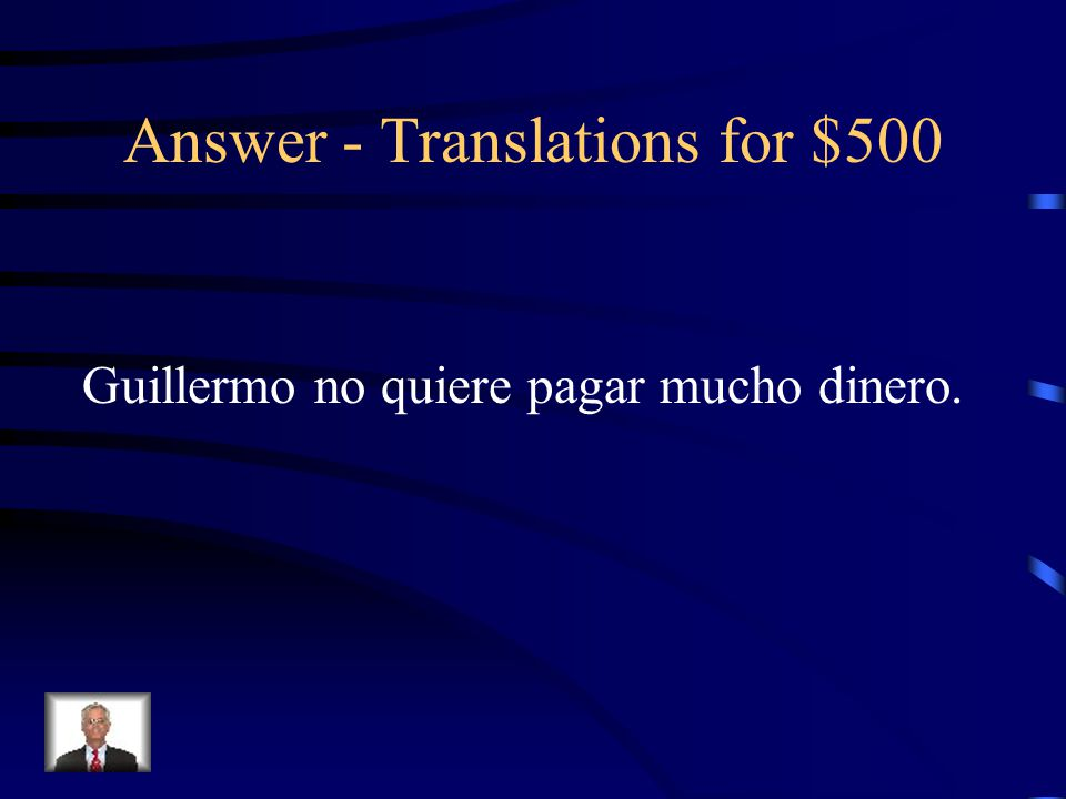 Translations for $500 Guillermo does not want to pay a lot of money.