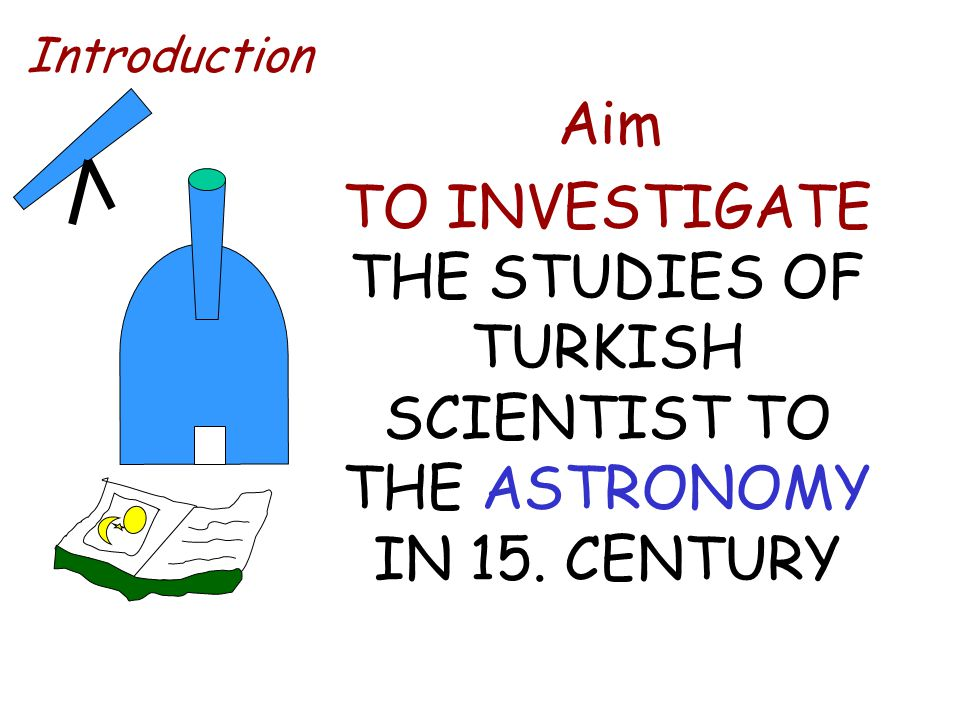 Introduction Aim TO INVESTIGATE THE STUDIES OF TURKISH SCIENTIST TO THE ASTRONOMY IN 15. CENTURY