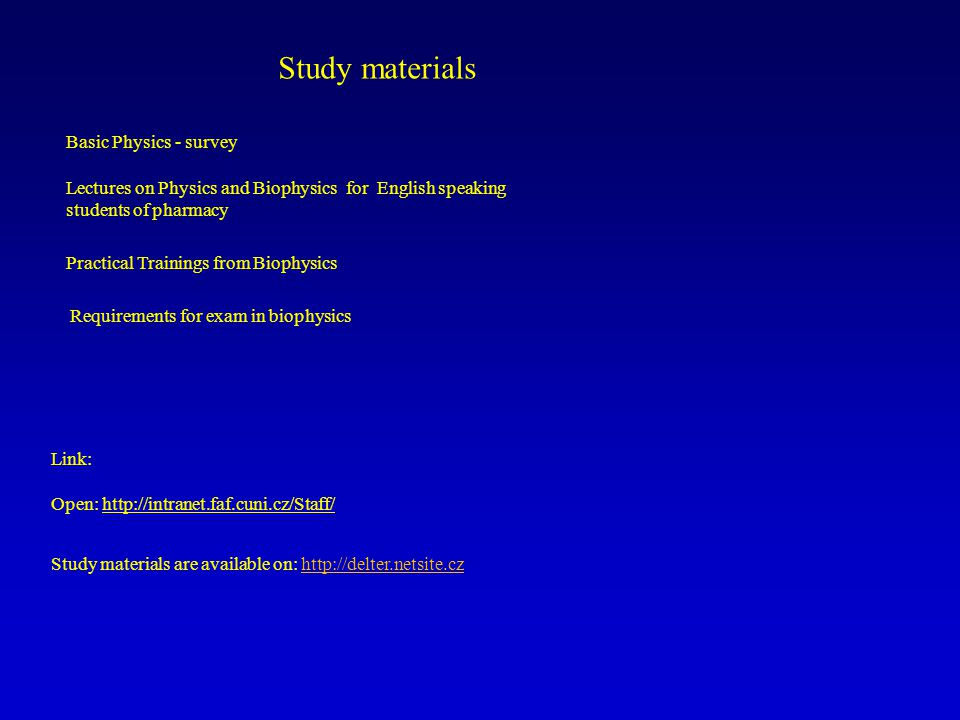 Link: Open: http://intranet.faf.cuni.cz/Staff/http://intranet.faf.cuni.cz/Staff/ Study materials are available on: http://delter.netsite.cz Study materials Basic Physics - survey Lectures on Physics and Biophysics for English speaking students of pharmacy Practical Trainings from Biophysics Requirements for exam in biophysics