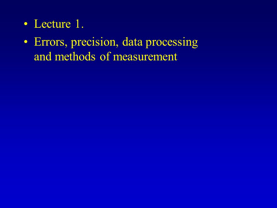 Lecture 1. Errors, precision, data processing and methods of measurement