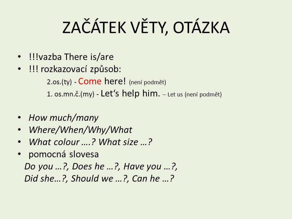 ZAČÁTEK VĚTY, OTÁZKA !!!vazba There is/are !!.rozkazovací způsob: 2.os.(ty) - Come here.