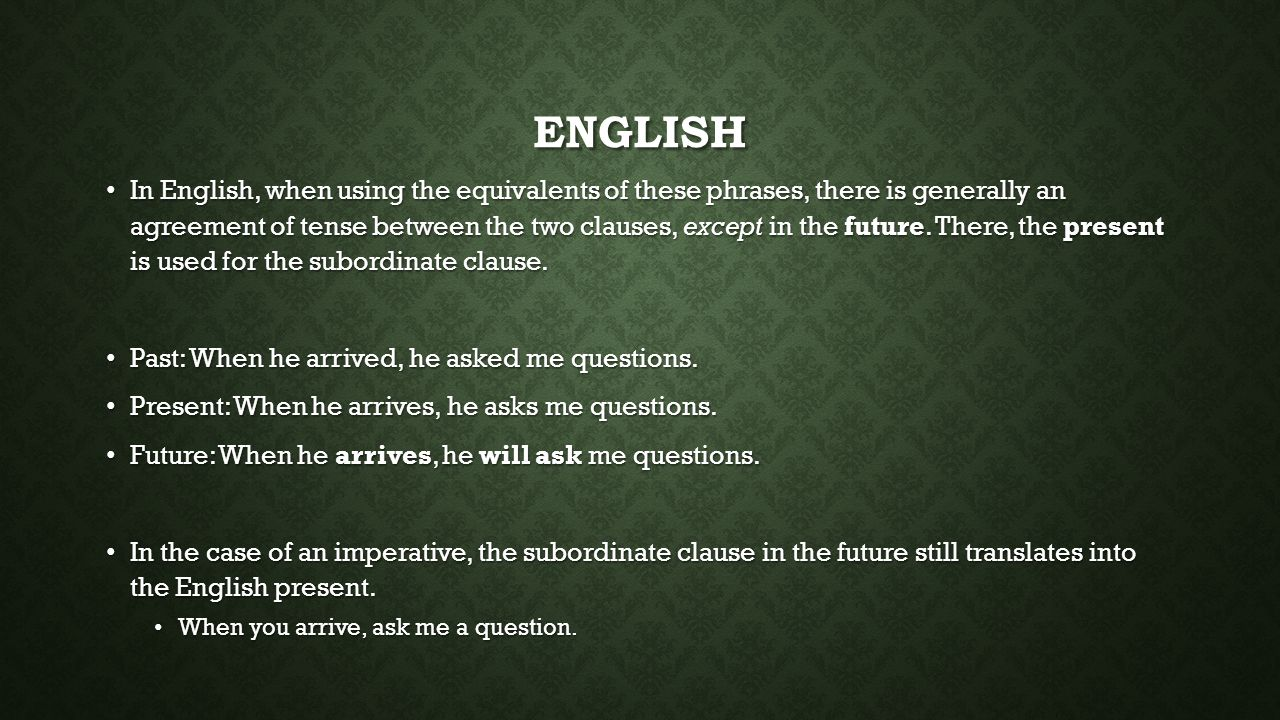 ENGLISH In English, when using the equivalents of these phrases, there is generally an agreement of tense between the two clauses, except in the futur
