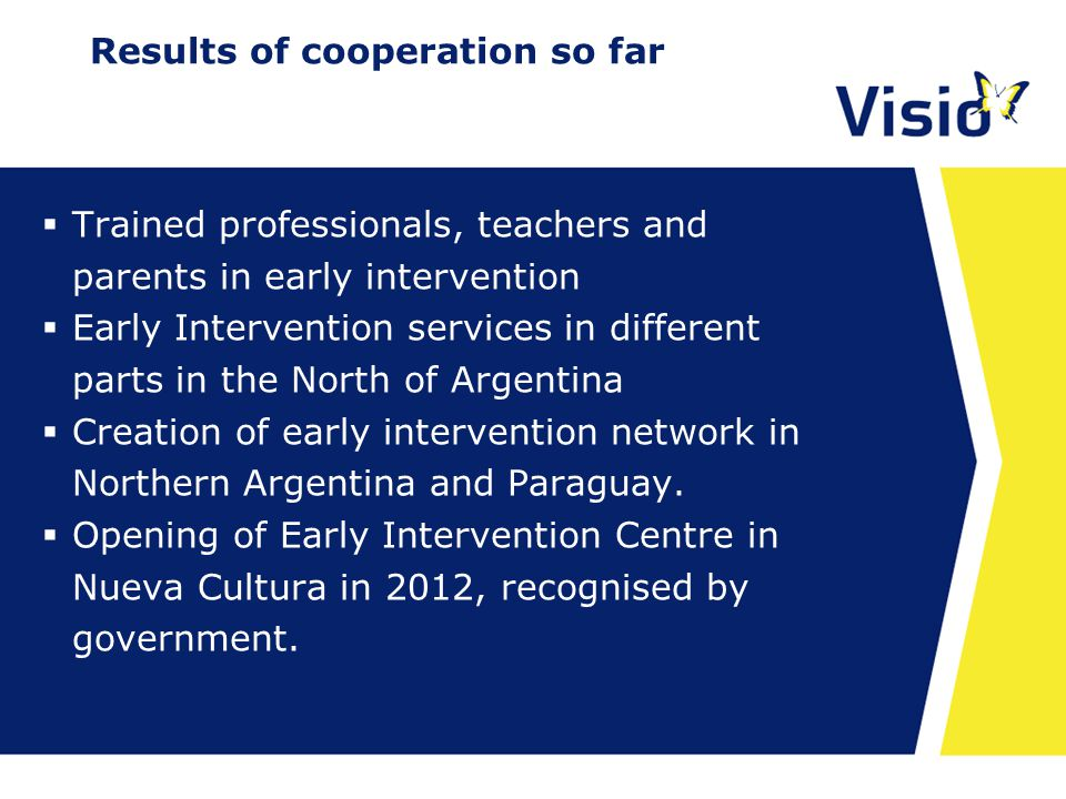 23 april 2015 Results of cooperation so far  Trained professionals, teachers and parents in early intervention  Early Intervention services in different parts in the North of Argentina  Creation of early intervention network in Northern Argentina and Paraguay.