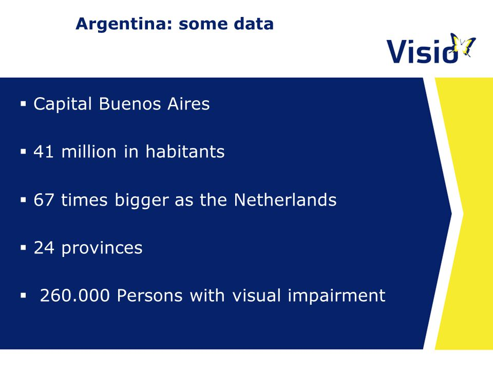 23 april 2015 Argentina: some data  Capital Buenos Aires  41 million in habitants  67 times bigger as the Netherlands  24 provinces  260.000 Persons with visual impairment