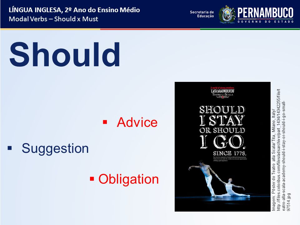 Should  Advice  Suggestion  Obligation LÍNGUA INGLESA, 2º Ano do Ensino Médio Modal Verbs – Should x Must Imagem: Pôster do Teatro alla Scala/ Tita, Milano, Italy/ http://files.coloribus.com/files/adsarchive/part_1434/14342255/file/t eatro-alla-scala-academy-should-i-stay-or-should-i-go-small- 97514.jpg