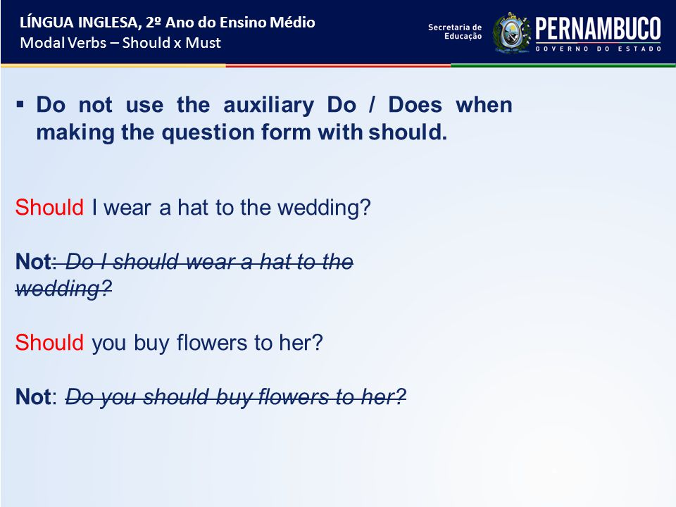  Do not use the auxiliary Do / Does when making the question form with should.