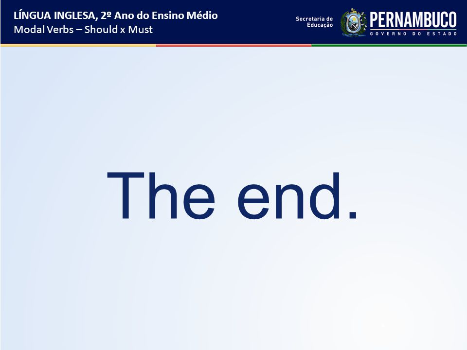 The end. LÍNGUA INGLESA, 2º Ano do Ensino Médio Modal Verbs – Should x Must