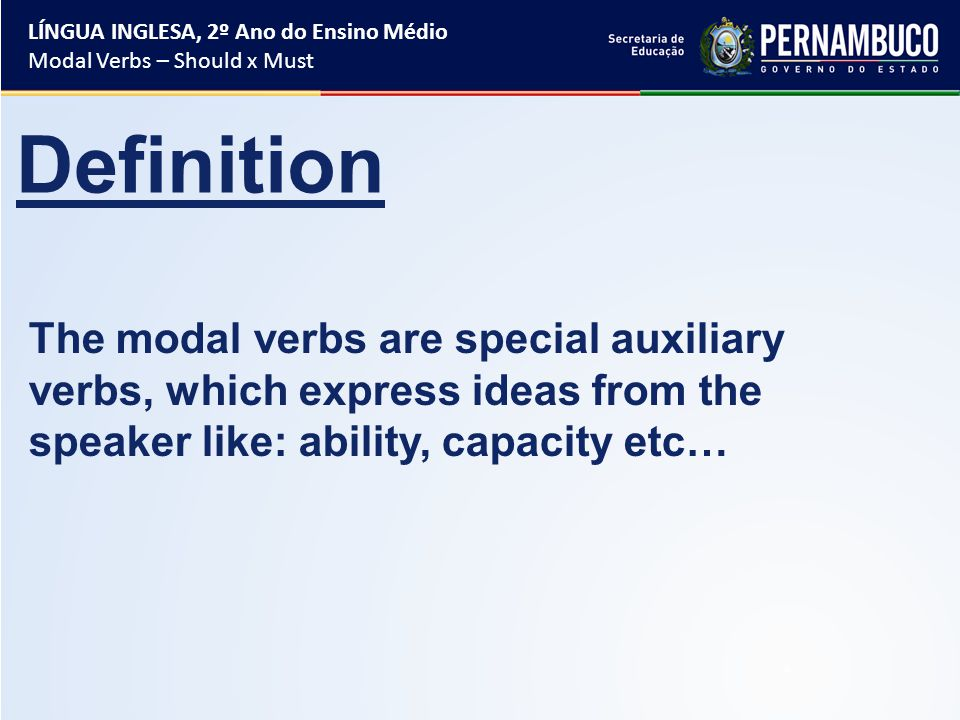 The modal verbs are special auxiliary verbs, which express ideas from the speaker like: ability, capacity etc… Definition LÍNGUA INGLESA, 2º Ano do Ensino Médio Modal Verbs – Should x Must