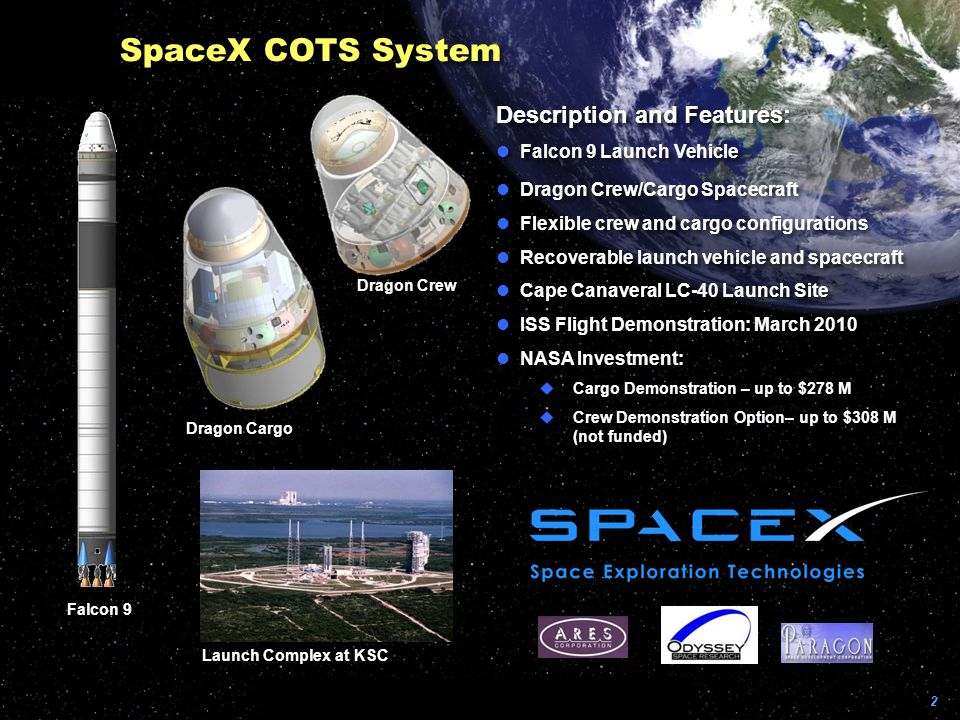2 Description and Features: lFalcon 9 Launch Vehicle lDragon Crew/Cargo Spacecraft lFlexible crew and cargo configurations lRecoverable launch vehicle