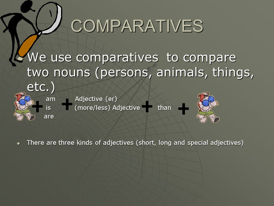 COMPARATIVES  We use comparatives to compare two nouns (persons, animals, things, etc.)  am Adjective (er)  is (more/less) Adjective than  are  There are three kinds of adjectives (short, long and special adjectives)