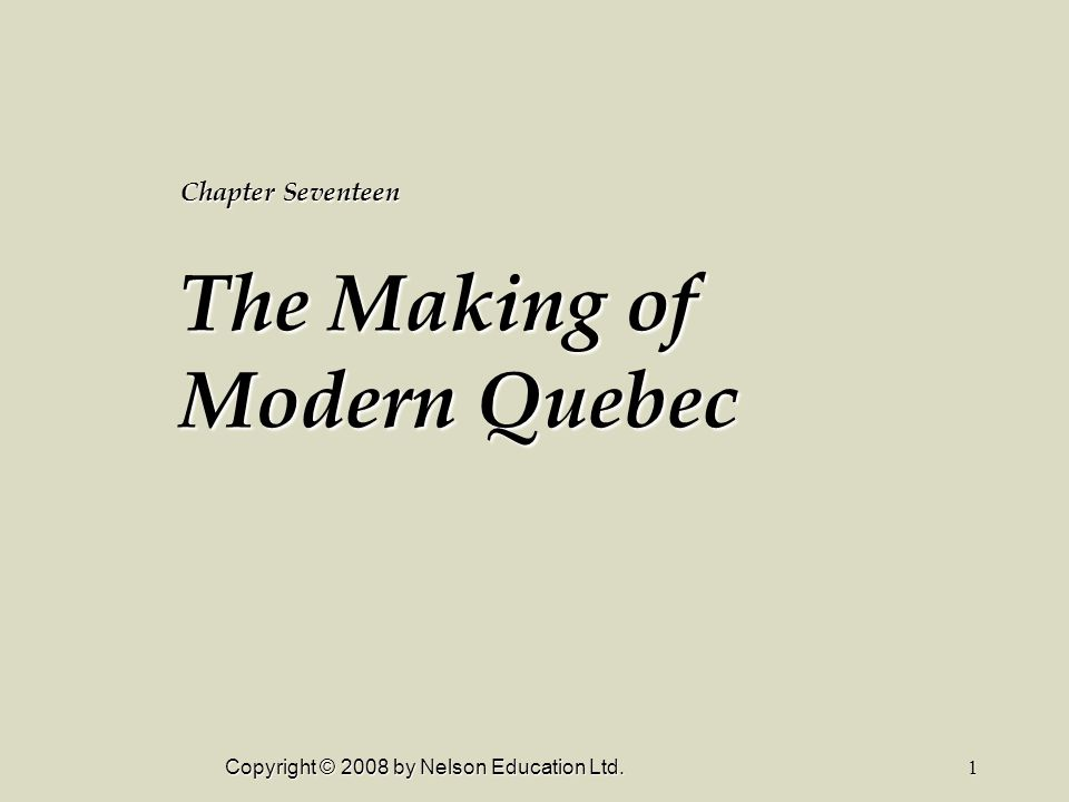 Copyright © 2008 by Nelson Education Ltd.1 Chapter Seventeen The Making of Modern Quebec