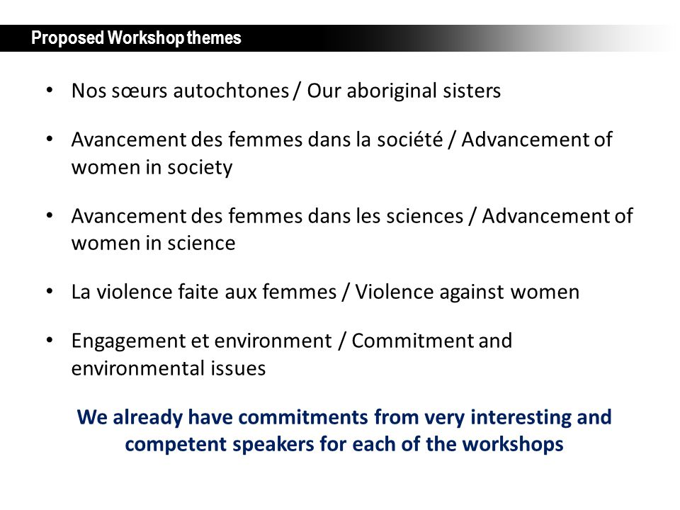 Proposed Workshop themes Nos sœurs autochtones / Our aboriginal sisters Avancement des femmes dans la société / Advancement of women in society Avancement des femmes dans les sciences / Advancement of women in science La violence faite aux femmes / Violence against women Engagement et environment / Commitment and environmental issues We already have commitments from very interesting and competent speakers for each of the workshops