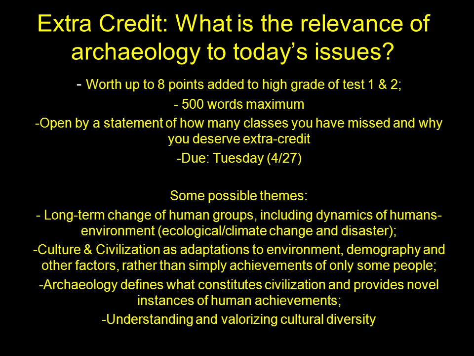 Extra Credit: What is the relevance of archaeology to today's issues? - Worth up to 8 points added to high grade of test 1 & 2; - 500 words maximum -O