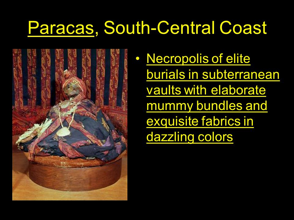 Paracas, South-Central Coast Necropolis of elite burials in subterranean vaults with elaborate mummy bundles and exquisite fabrics in dazzling colors
