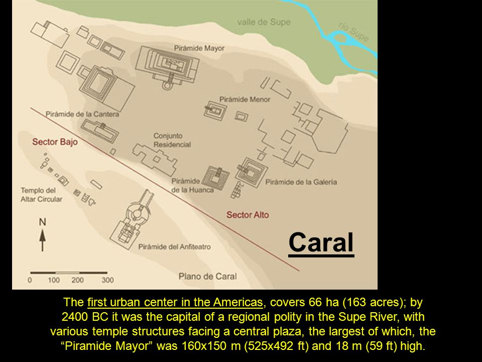 Caral The first urban center in the Americas, covers 66 ha (163 acres); by 2400 BC it was the capital of a regional polity in the Supe River, with var