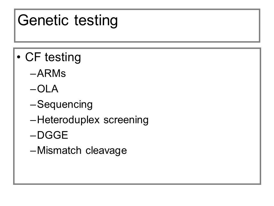 Genetic testing CF testing –ARMs –OLA –Sequencing –Heteroduplex screening –DGGE –Mismatch cleavage