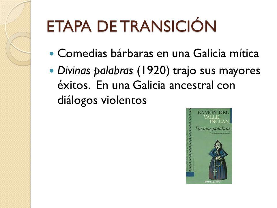 ETAPA DE TRANSICIÓN Comedias bárbaras en una Galicia mítica Divinas palabras (1920) trajo sus mayores éxitos. En una Galicia ancestral con diálogos vi