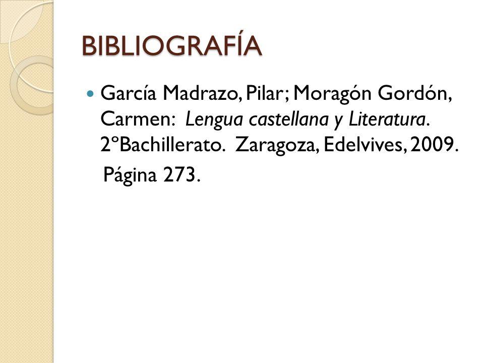 BIBLIOGRAFÍA García Madrazo, Pilar; Moragón Gordón, Carmen: Lengua castellana y Literatura. 2ºBachillerato. Zaragoza, Edelvives, 2009. Página 273.