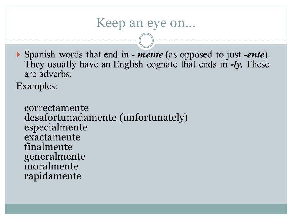 Keep an eye on…  Spanish words that end in - mente (as opposed to just -ente).