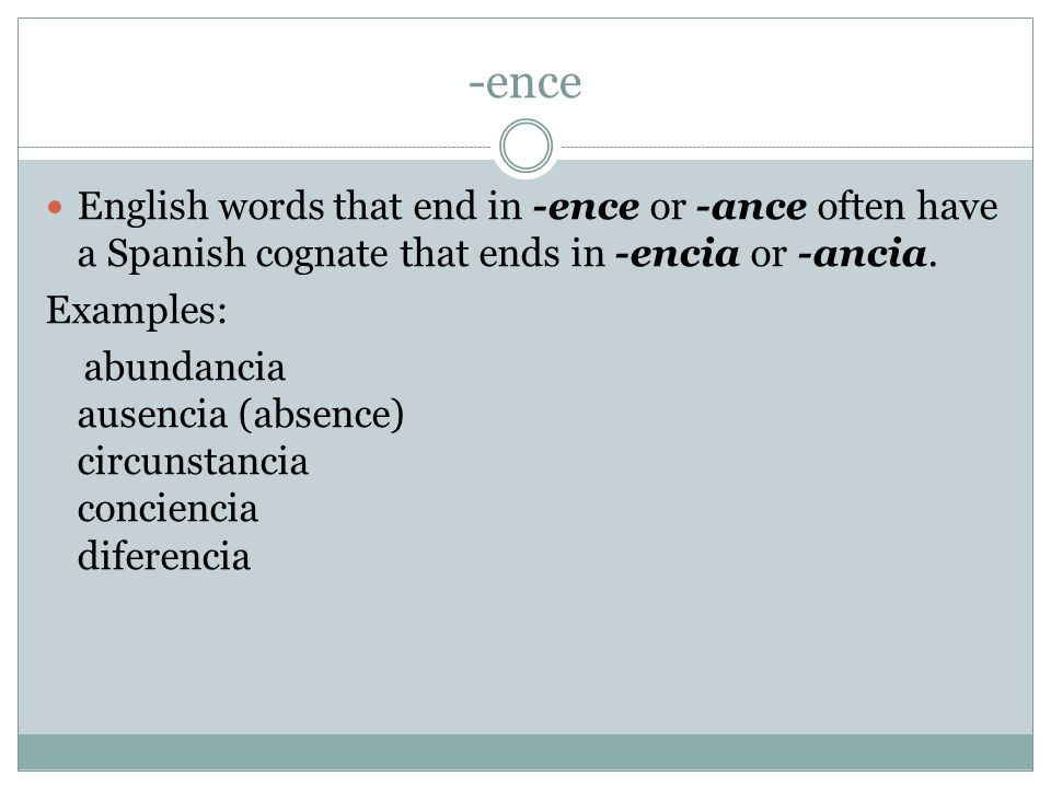-ence English words that end in -ence or -ance often have a Spanish cognate that ends in -encia or -ancia.