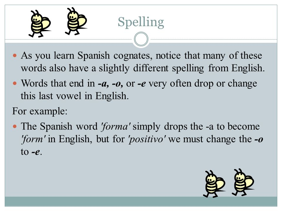 Spelling As you learn Spanish cognates, notice that many of these words also have a slightly different spelling from English.