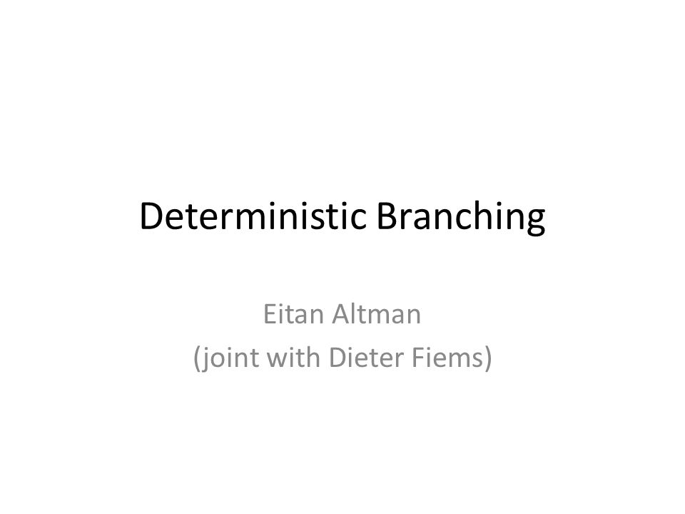 Deterministic Branching Eitan Altman (joint with Dieter Fiems)