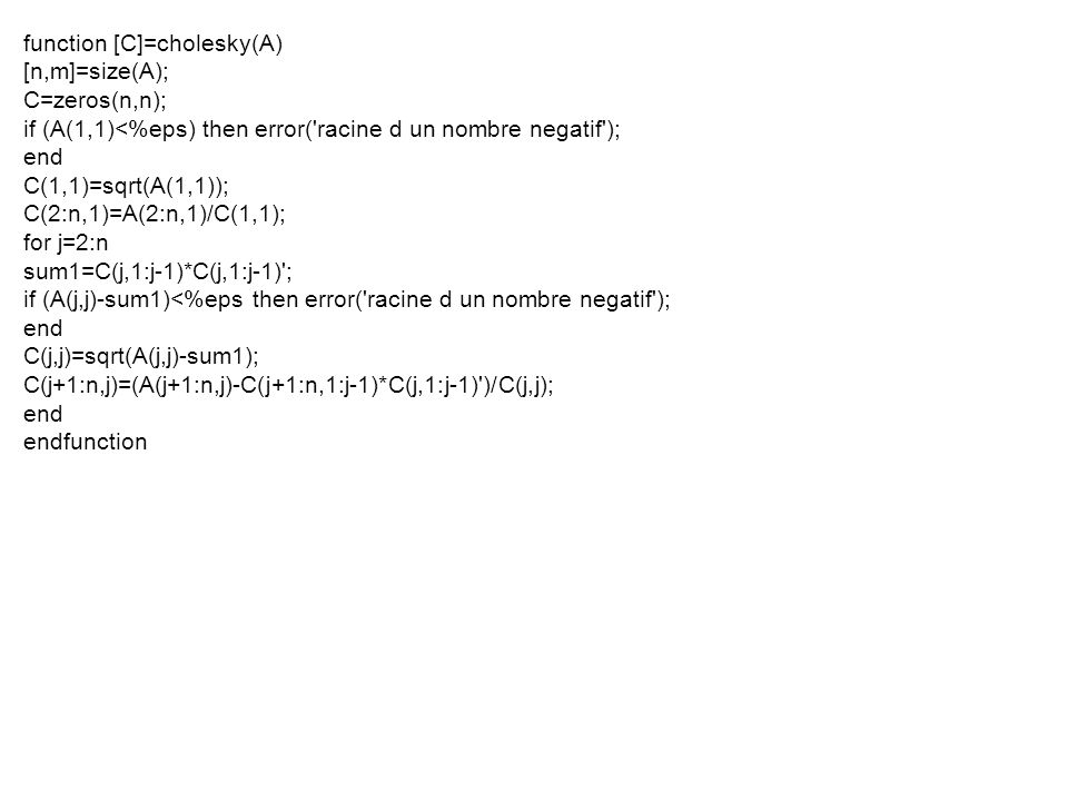 function [C]=cholesky(A) [n,m]=size(A); C=zeros(n,n); if (A(1,1)<%eps) then error( racine d un nombre negatif ); end C(1,1)=sqrt(A(1,1)); C(2:n,1)=A(2:n,1)/C(1,1); for j=2:n sum1=C(j,1:j-1)*C(j,1:j-1) ; if (A(j,j)-sum1)<%eps then error( racine d un nombre negatif ); end C(j,j)=sqrt(A(j,j)-sum1); C(j+1:n,j)=(A(j+1:n,j)-C(j+1:n,1:j-1)*C(j,1:j-1) )/C(j,j); end endfunction