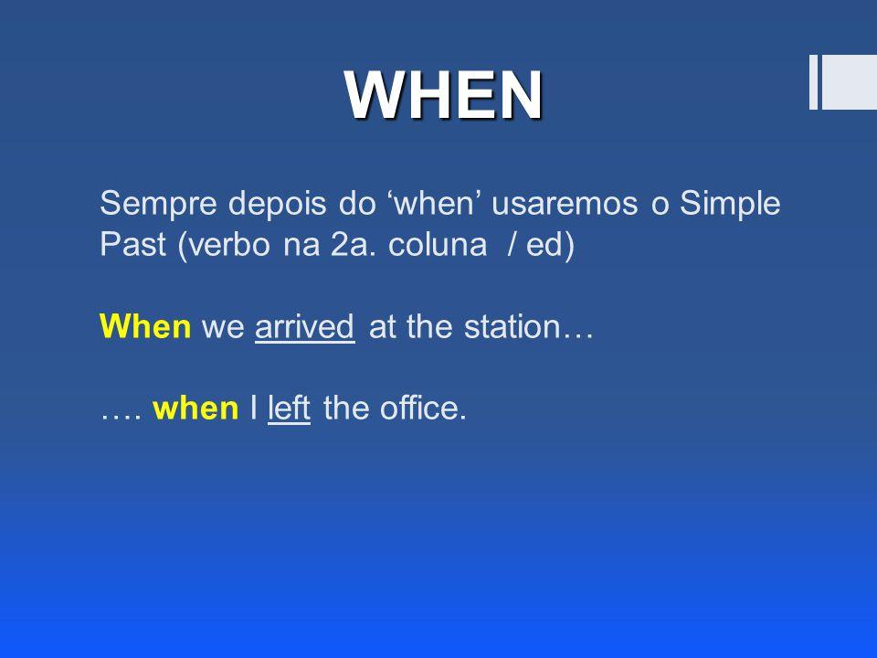 Sempre depois do 'when' usaremos o Simple Past (verbo na 2a.
