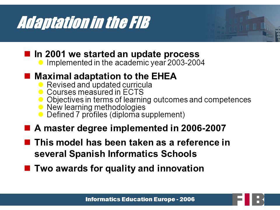 Informatics Education Europe - 2006 Adaptation in the FIB In 2001 we started an update process Implemented in the academic year 2003-2004 Maximal adaptation to the EHEA Revised and updated curricula Courses measured in ECTS Objectives in terms of learning outcomes and competences New learning methodologies Defined 7 profiles (diploma supplement) A master degree implemented in 2006-2007 This model has been taken as a reference in several Spanish Informatics Schools Two awards for quality and innovation